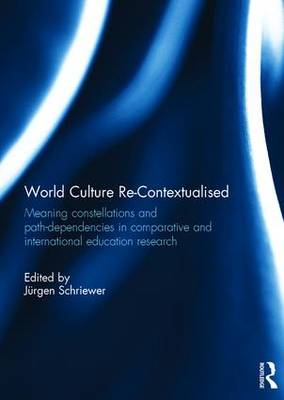 World Culture Re-Contextualised: Meaning Constellations and Path-Dependencies in Comparative and International Education Research (Hardback)
