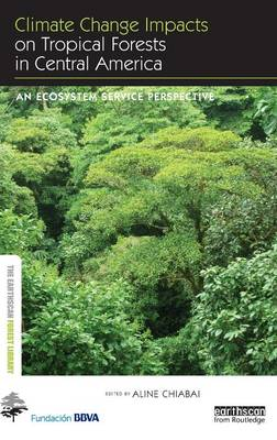 Climate Change Impacts on Tropical Forests in Central America: An ecosystem service perspective - Earthscan Forest Library (Hardback)