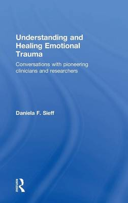 Understanding and Healing Emotional Trauma: Conversations with pioneering clinicians and researchers (Hardback)