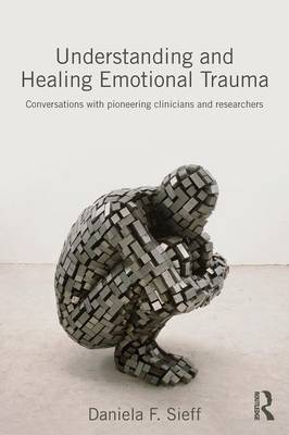 Understanding and Healing Emotional Trauma: Conversations with pioneering clinicians and researchers (Paperback)