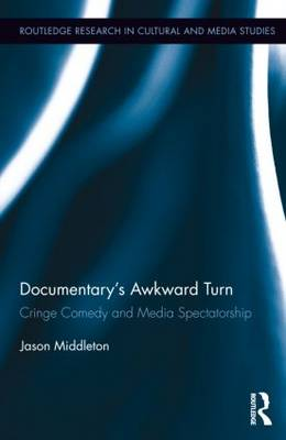 Documentary's Awkward Turn: Cringe Comedy and Media Spectatorship - Routledge Research in Cultural and Media Studies (Hardback)