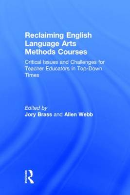 Reclaiming English Language Arts Methods Courses: Critical Issues and Challenges for Teacher Educators in Top-Down Times (Hardback)