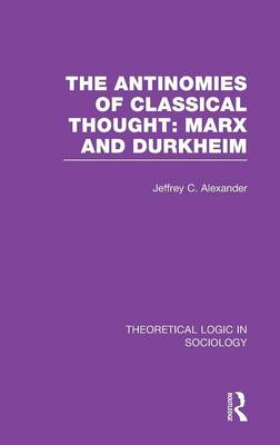 The Antinomies of Classical Thought: Marx and Durkheim (Theoretical Logic in Sociology) - Theoretical Logic in Sociology (Hardback)