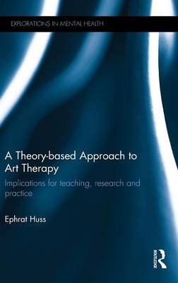 A Theory-based Approach to Art Therapy: Implications for teaching, research and practice - Explorations in Mental Health (Hardback)