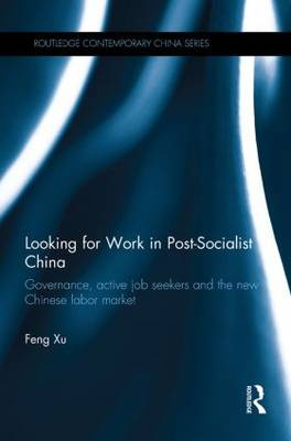 Looking for Work in Post-Socialist China: Governance, Active Job Seekers and the New Chinese Labour Market (Paperback)