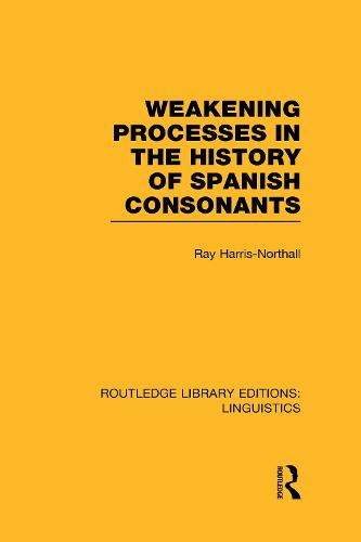 Weakening Processes in the History of Spanish Consonants - Routledge Library Editions: Linguistics (Hardback)