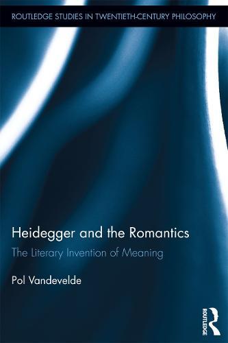 Heidegger and the Romantics: The Literary Invention of Meaning - Routledge Studies in Twentieth-Century Philosophy (Paperback)