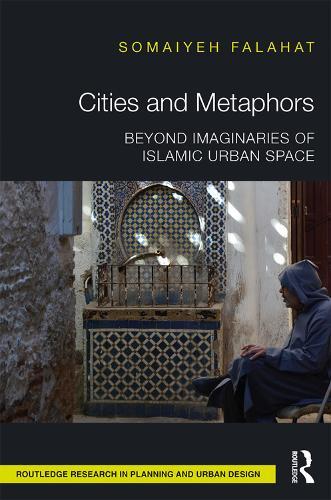 Cities and Metaphors: Beyond Imaginaries of Islamic Urban Space (Hardback)