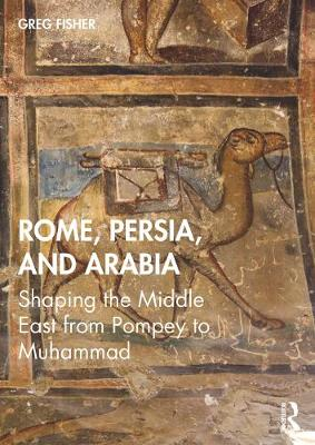 Rome, Persia, and the Arabs: A Narrative History from Pompey the Great to the Coming of Islam (Hardback)