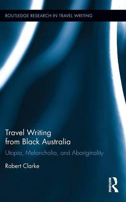 Travel Writing from Black Australia: Utopia, Melancholia, and Aboriginality - Routledge Research in Travel Writing (Hardback)