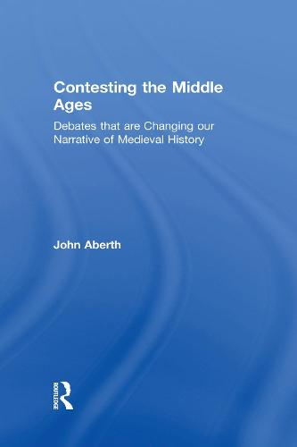 Contesting the Middle Ages: Debates that are Changing our Narrative of Medieval History (Hardback)