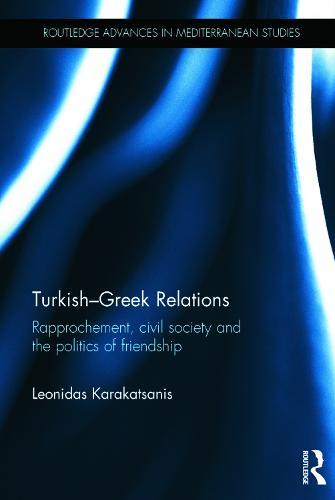 Turkish-Greek Relations: Rapprochement, Civil Society and the Politics of Friendship - Routledge Advances in Mediterranean Studies (Hardback)