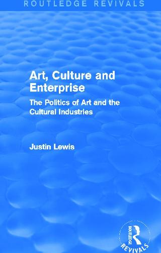 Art, Culture and Enterprise: The Politics of Art and the Cultural Industries - Routledge Revivals (Hardback)