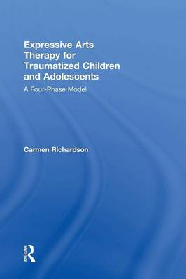 Expressive Arts Therapy for Traumatized Children and Adolescents: A Four-Phase Model (Hardback)