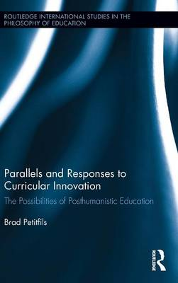 Parallels and Responses to Curricular Innovation: The Possibilities of Posthumanistic Education - Routledge International Studies in the Philosophy of Education (Hardback)