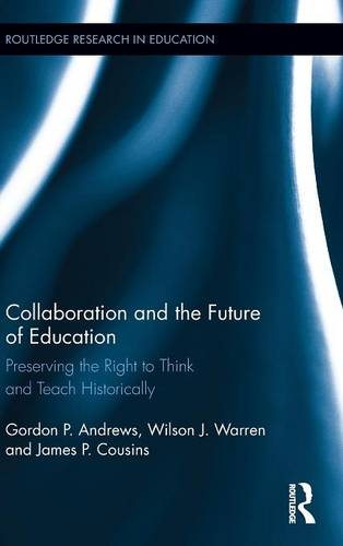 Collaboration and the Future of Education: Preserving the Right to Think and Teach Historically - Routledge Research in Education (Hardback)