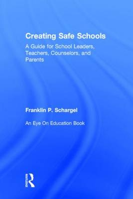 Creating Safe Schools: A Guide for School Leaders, Teachers, Counselors, and Parents (Hardback)