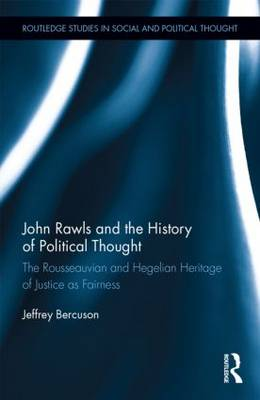 John Rawls and the History of Political Thought: The Rousseauvian and Hegelian Heritage of Justice as Fairness - Routledge Studies in Social and Political Thought (Hardback)