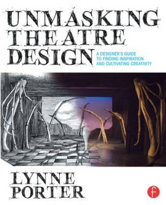 Unmasking Theatre Design: A Designer's Guide to Finding Inspiration and Cultivating Creativity (Paperback)