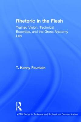 Rhetoric in the Flesh: Trained Vision, Technical Expertise, and the Gross Anatomy Lab - ATTW Series in Technical and Professional Communication (Hardback)