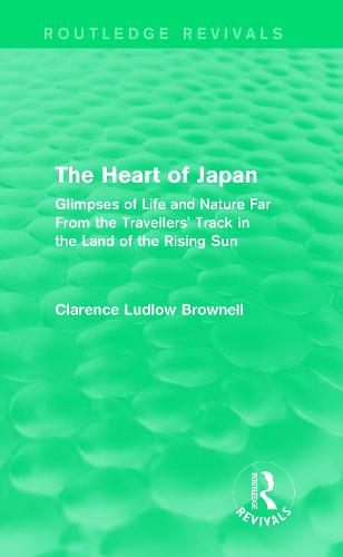 The Heart of Japan: Glimpses of Life and Nature Far From the Travellers' Track in the Land of the Rising Sun - Routledge Revivals (Paperback)