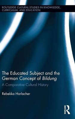 The Educated Subject and the German Concept of Bildung: A Comparative Cultural History - Routledge Cultural Studies in Knowledge, Curriculum, and Education (Hardback)