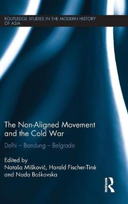 The Non-Aligned Movement and the Cold War: Delhi - Bandung - Belgrade - Routledge Studies in the Modern History of Asia (Hardback)