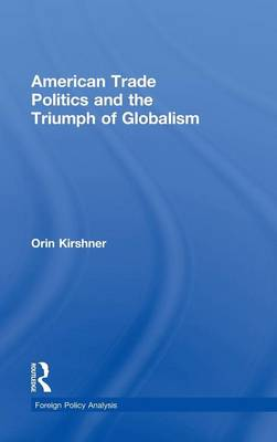 American Trade Politics and the Triumph of Globalism - Foreign Policy Analysis (Hardback)