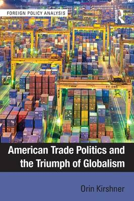 American Trade Politics and the Triumph of Globalism - Foreign Policy Analysis (Paperback)
