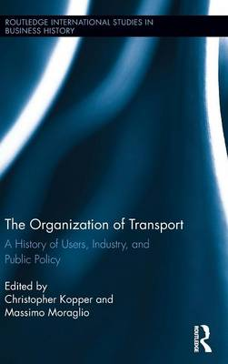 The Organization of Transport: A History of Users, Industry, and Public Policy - Routledge International Studies in Business History (Hardback)