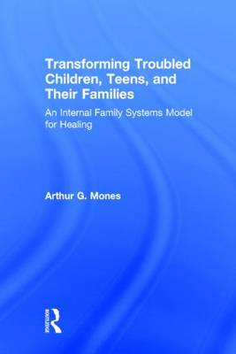 Transforming Troubled Children, Teens, and Their Families: An Internal Family Systems Model for Healing (Hardback)