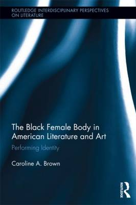 The Black Female Body in American Literature and Art: Performing Identity - Routledge Interdisciplinary Perspectives on Literature (Paperback)