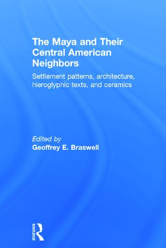 The Maya and Their Central American Neighbors: Settlement Patterns, Architecture, Hieroglyphic Texts and Ceramics (Hardback)