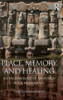 Place, Memory, and Healing: An Archaeology of Anatolian Rock Monuments (Hardback)