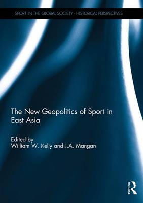 The New Geopolitics of Sport in East Asia - Sport in the Global Society - Historical perspectives (Hardback)
