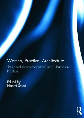 Women, Practice, Architecture: `Resigned Accommodation' and `Usurpatory Practice' (Hardback)