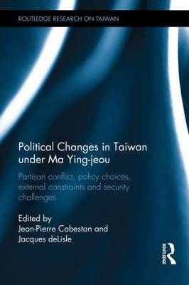 Political Changes in Taiwan Under Ma Ying-jeou: Partisan Conflict, Policy Choices, External Constraints and Security Challenges (Hardback)