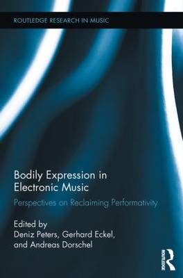 Bodily Expression in Electronic Music: Perspectives on Reclaiming Performativity - Routledge Research in Music (Paperback)