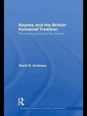 Keynes and the British Humanist Tradition: The Moral Purpose of the Market (Paperback)