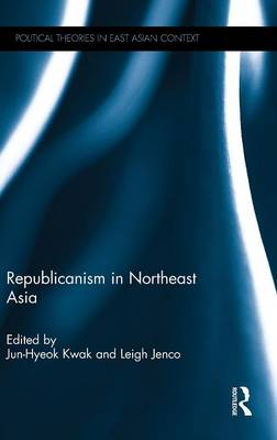 Republicanism in Northeast Asia - Political Theories in East Asian Context (Hardback)