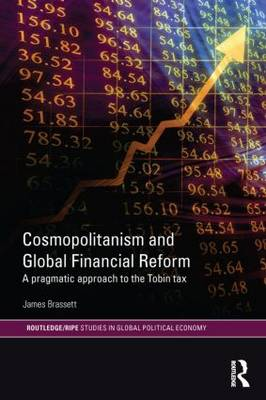 Cosmopolitanism and Global Financial Reform: A Pragmatic Approach to the Tobin Tax - RIPE Series in Global Political Economy (Paperback)