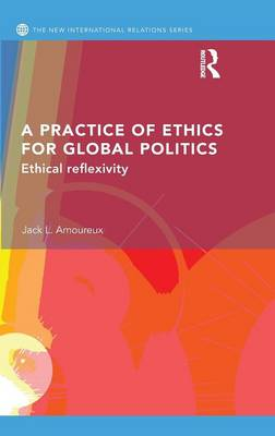A Practice of Ethics for Global Politics: Ethical Reflexivity - New International Relations (Hardback)