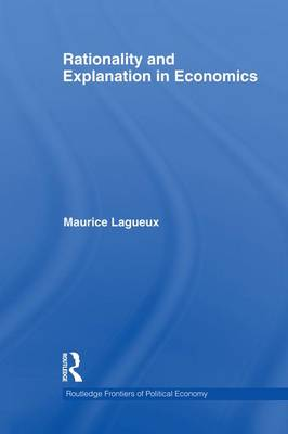 Rationality and Explanation in Economics - Routledge Frontiers of Political Economy (Paperback)