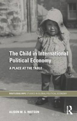 The Child in International Political Economy: A Place at the Table (Paperback)