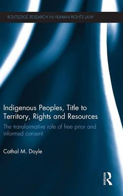 Indigenous Peoples, Title to Territory, Rights and Resources: The Transformative Role of Free Prior and Informed Consent - Routledge Research in Human Rights Law (Hardback)