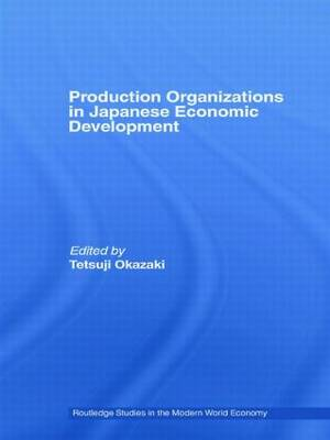 Production Organizations in Japanese Economic Development - Routledge Studies in the Modern World Economy (Paperback)