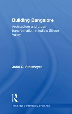 Building Bangalore: Architecture and urban transformation in India's Silicon Valley - Routledge Contemporary South Asia Series (Paperback)