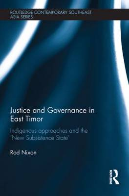 Justice and Governance in East Timor: Indigenous Approaches and the 'New Subsistence State' - Routledge Contemporary Southeast Asia Series (Paperback)
