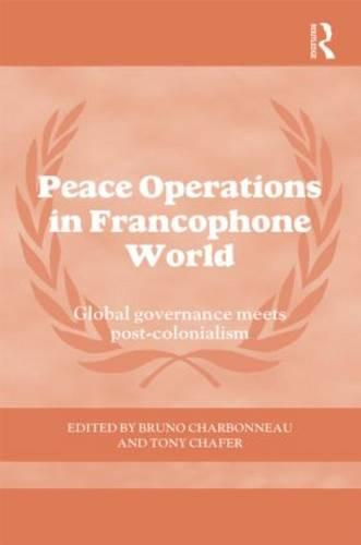 Peace Operations in the Francophone World: Global governance meets post-colonialism - Cass Series on Peacekeeping (Hardback)