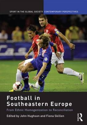 Football in Southeastern Europe: From Ethnic Homogenization to Reconciliation - Sport in the Global Society - Contemporary Perspectives (Hardback)